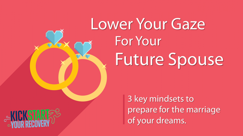 Kickstart Your Recovery Episode 11: Lower Your Gaze For Your Future Spouse